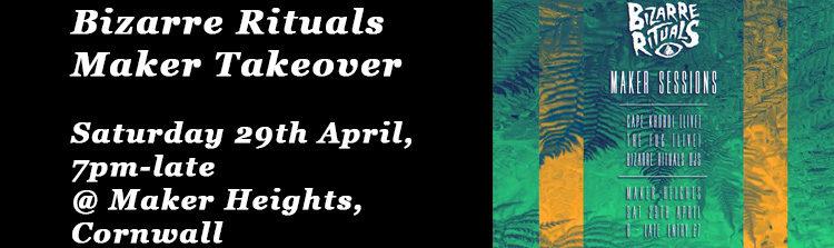 Bizarre Rituals Maker Takeover @ Maker Heights, Cornwall - Saturday 29th April